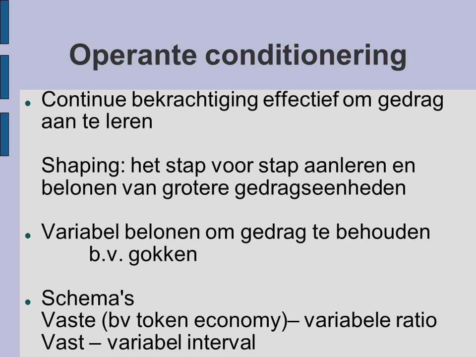 Operante conditionering Continue bekrachtiging effectief om gedrag aan te leren Shaping: het stap voor stap aanleren en belonen van grotere gedragseen