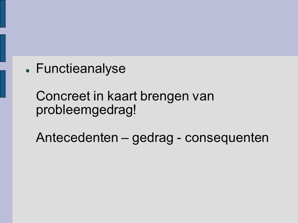 Functieanalyse Concreet in kaart brengen van probleemgedrag! Antecedenten – gedrag - consequenten