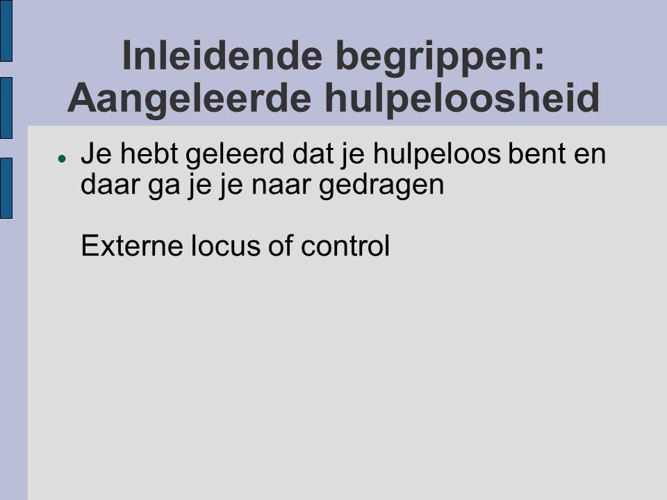 Inleidende begrippen: Aangeleerde hulpeloosheid Je hebt geleerd dat je hulpeloos bent en daar ga je je naar gedragen Externe locus of control
