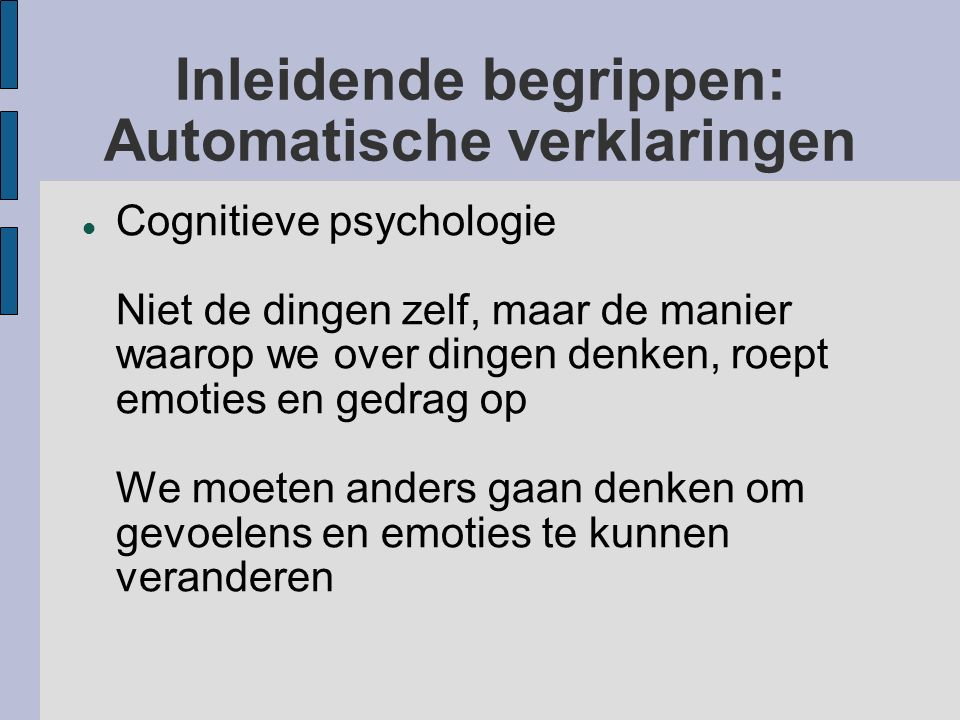 Inleidende begrippen: Automatische verklaringen Cognitieve psychologie Niet de dingen zelf, maar de manier waarop we over dingen denken, roept emoties