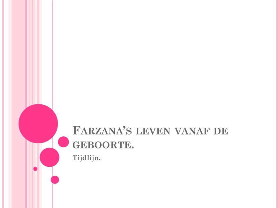F ARZANA ' S LEVEN VANAF DE GEBOORTE. Tijdlijn.