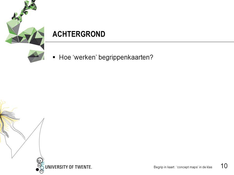 Begrip in kaart: 'concept maps in de klas 10 ACHTERGROND  Hoe 'werken' begrippenkaarten?