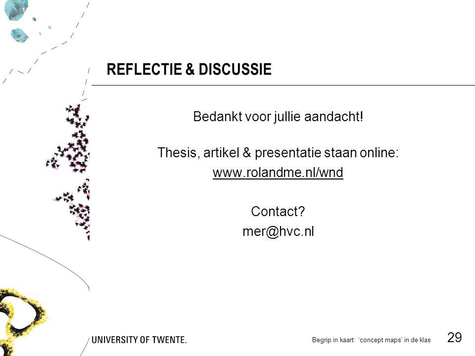 Begrip in kaart: 'concept maps in de klas 29 REFLECTIE & DISCUSSIE Bedankt voor jullie aandacht.