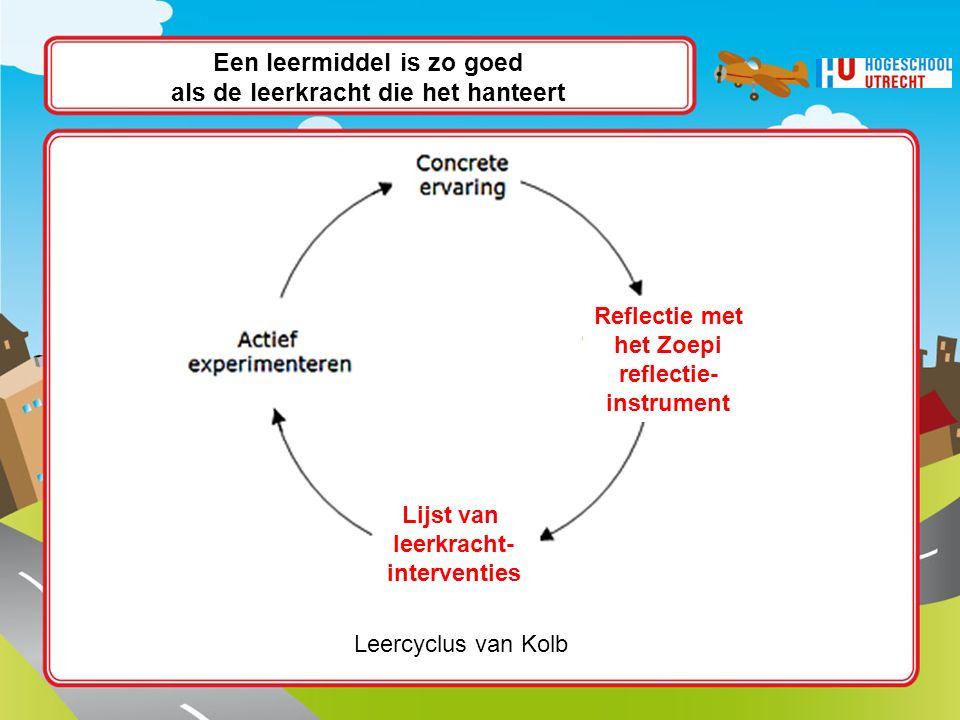 Een leermiddel is zo goed als de leerkracht die het hanteert Leercyclus van Kolb Lijst van leerkracht- interventies Reflectie met het Zoepi reflectie- instrument