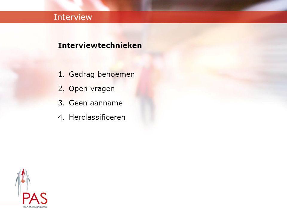 Interview Interviewtechnieken 1.Gedrag benoemen 2.Open vragen 3.Geen aanname 4.Herclassificeren
