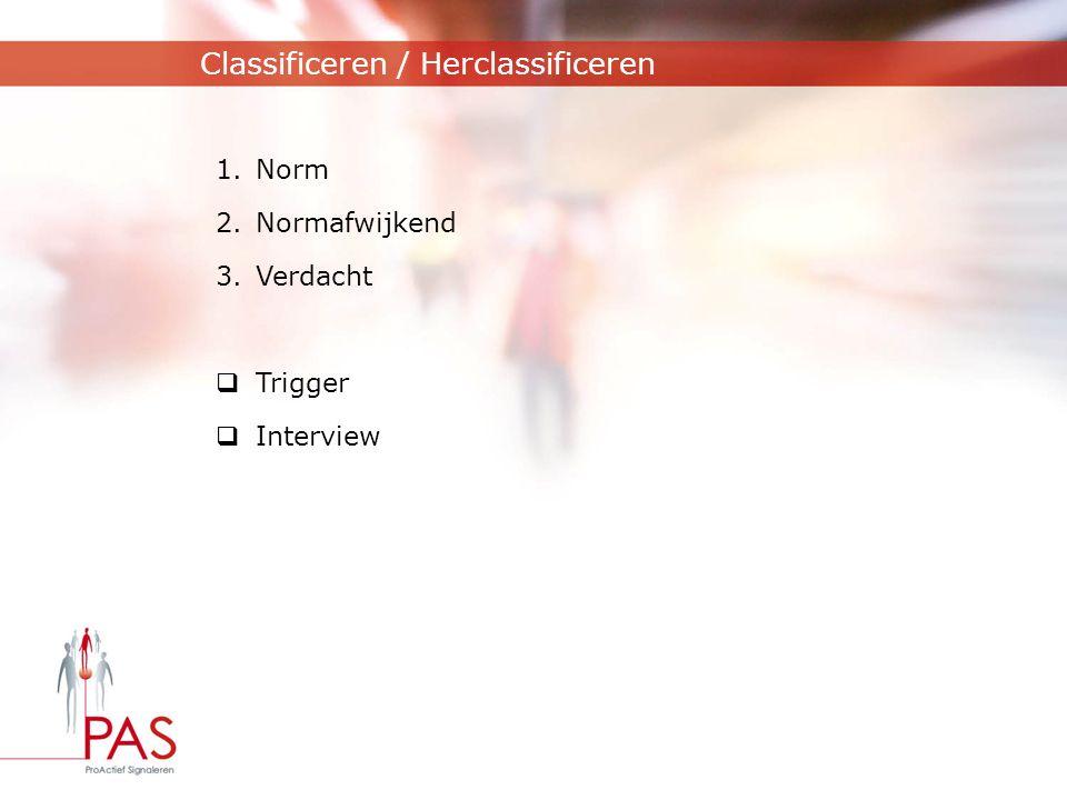 Classificeren / Herclassificeren 1.Norm 2.Normafwijkend 3.Verdacht  Trigger  Interview