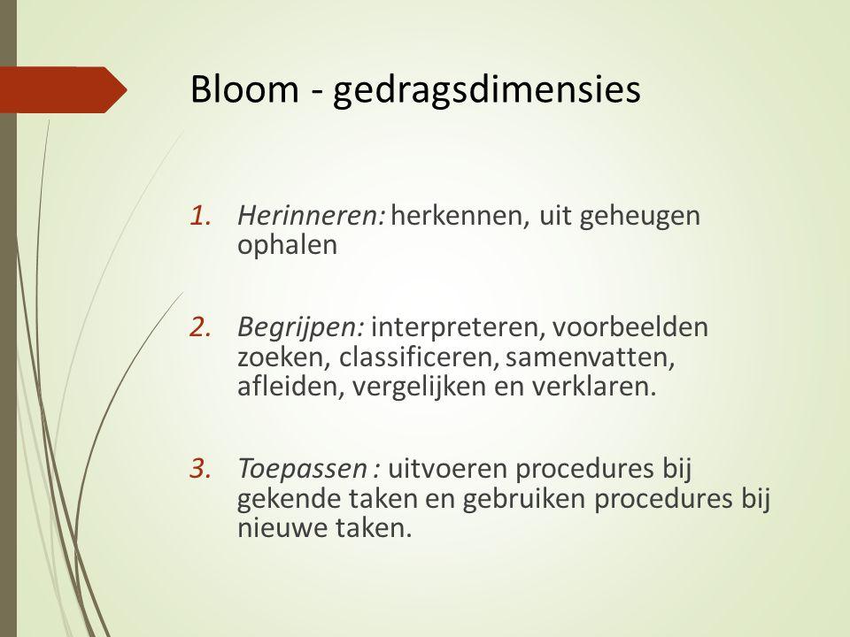 Bloom - gedragsdimensies 1.Herinneren: herkennen, uit geheugen ophalen 2.Begrijpen: interpreteren, voorbeelden zoeken, classificeren, samenvatten, afl