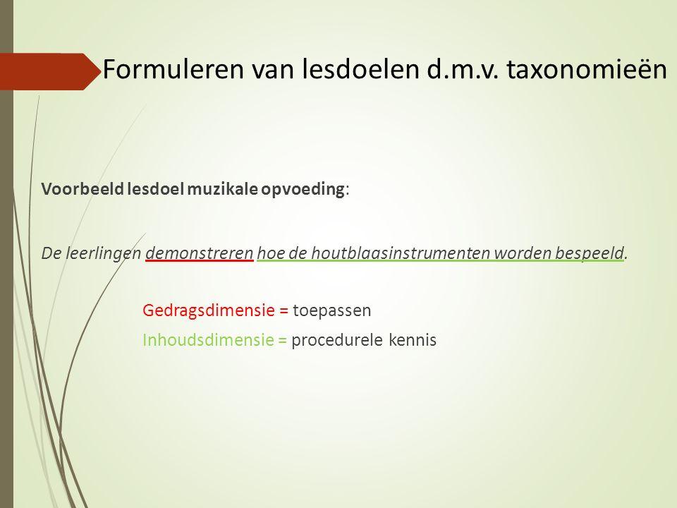 Formuleren van lesdoelen d.m.v. taxonomieën Voorbeeld lesdoel muzikale opvoeding: De leerlingen demonstreren hoe de houtblaasinstrumenten worden bespe
