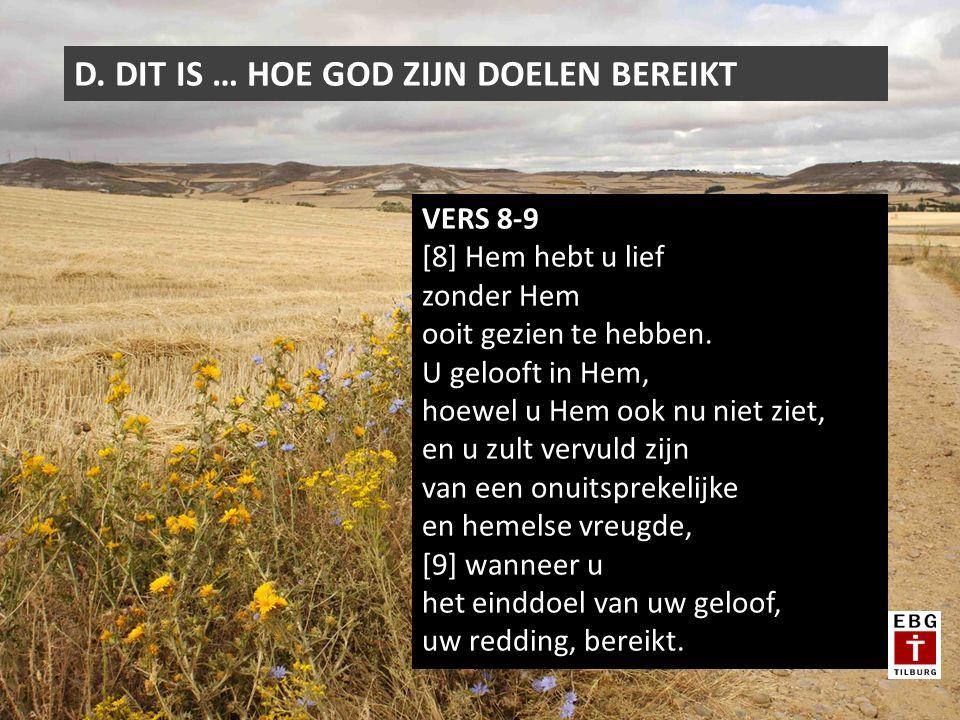 D. DIT IS … HOE GOD ZIJN DOELEN BEREIKT VERS 8-9 [8] Hem hebt u lief zonder Hem ooit gezien te hebben. U gelooft in Hem, hoewel u Hem ook nu niet ziet