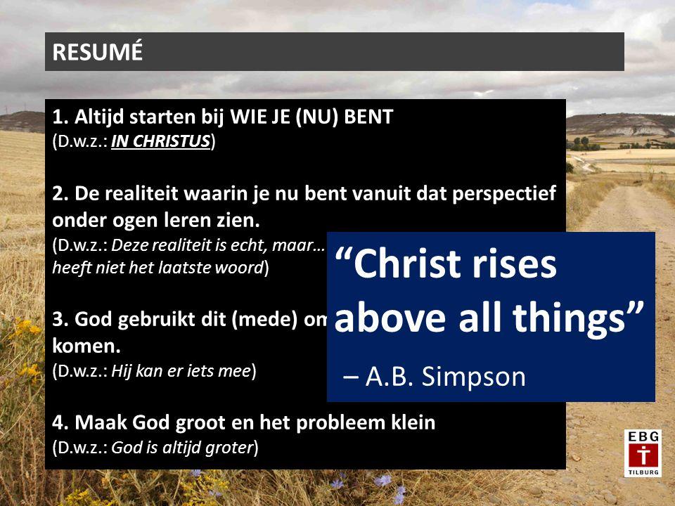 RESUMÉ 1. Altijd starten bij WIE JE (NU) BENT (D.w.z.: IN CHRISTUS) 2. De realiteit waarin je nu bent vanuit dat perspectief onder ogen leren zien. (D