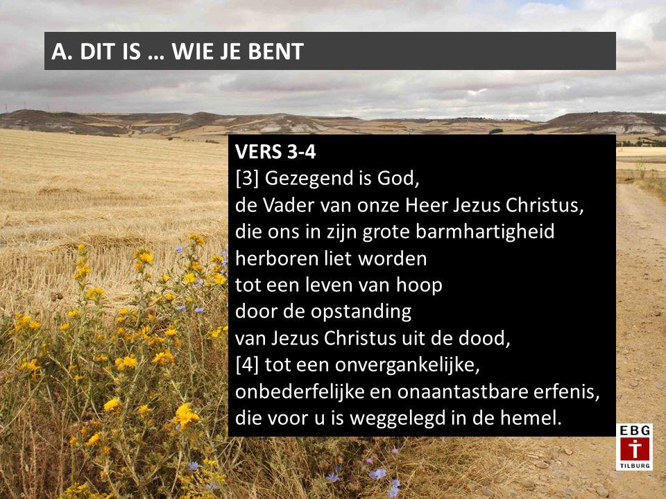 A. DIT IS … WIE JE BENT VERS 3-4 [3] Gezegend is God, de Vader van onze Heer Jezus Christus, die ons in zijn grote barmhartigheid herboren liet worden