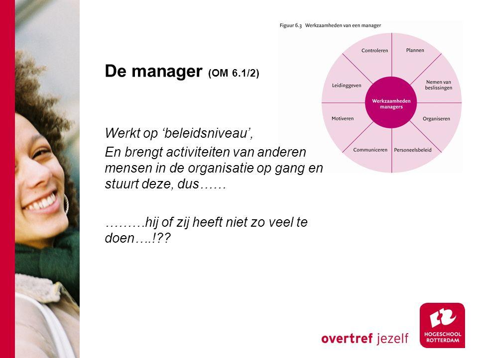 De manager (OM 6.1/2) Werkt op 'beleidsniveau', En brengt activiteiten van anderen mensen in de organisatie op gang en stuurt deze, dus…… ………hij of zij heeft niet zo veel te doen….!??