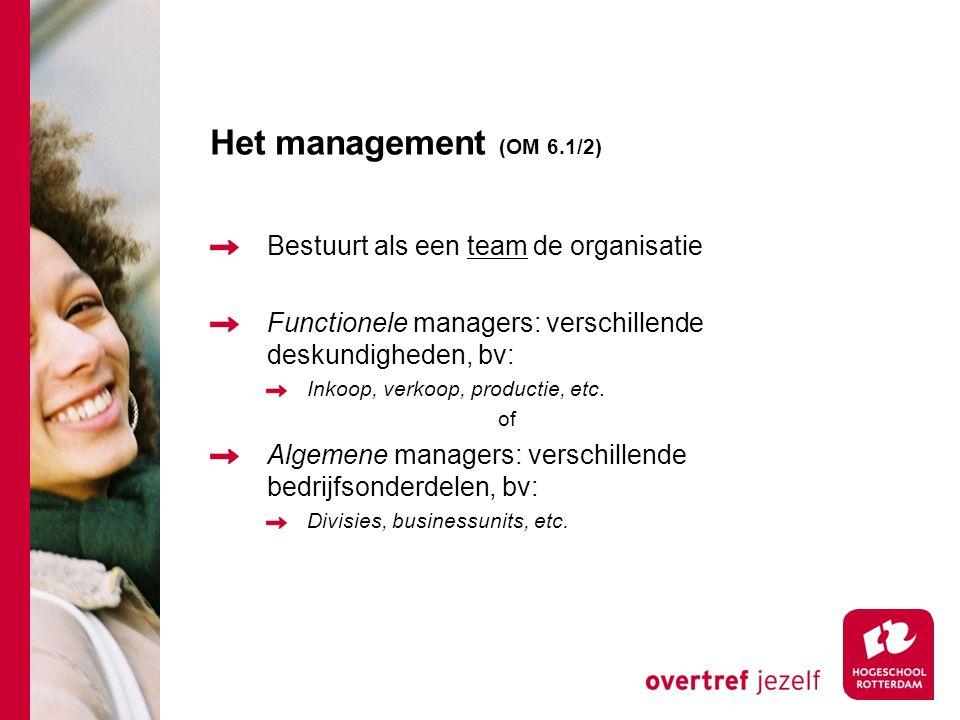 Het management (OM 6.1/2) Bestuurt als een team de organisatie Functionele managers: verschillende deskundigheden, bv: Inkoop, verkoop, productie, etc.