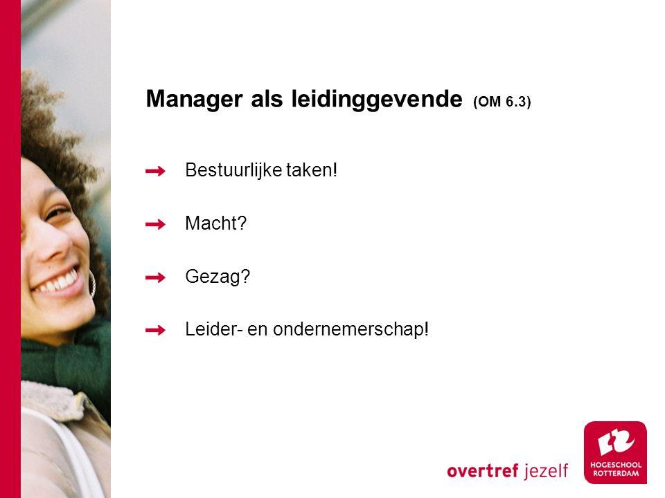 Manager als leidinggevende (OM 6.3) Bestuurlijke taken! Macht? Gezag? Leider- en ondernemerschap!