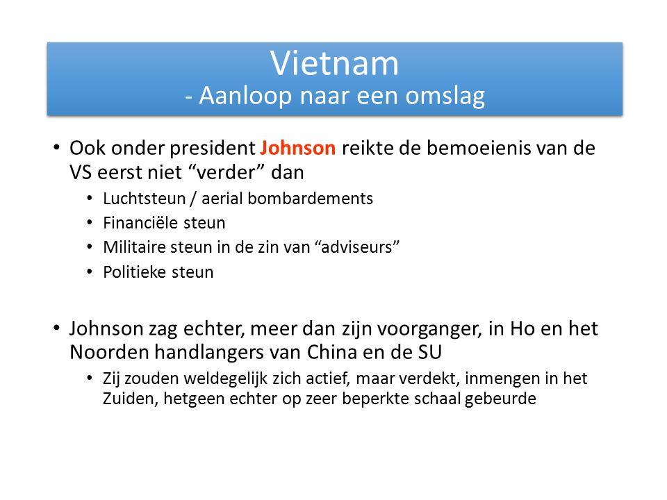 Ook onder president Johnson reikte de bemoeienis van de VS eerst niet verder dan Luchtsteun / aerial bombardements Financiële steun Militaire steun in de zin van adviseurs Politieke steun Johnson zag echter, meer dan zijn voorganger, in Ho en het Noorden handlangers van China en de SU Zij zouden weldegelijk zich actief, maar verdekt, inmengen in het Zuiden, hetgeen echter op zeer beperkte schaal gebeurde Vietnam - Aanloop naar een omslag Vietnam - Aanloop naar een omslag