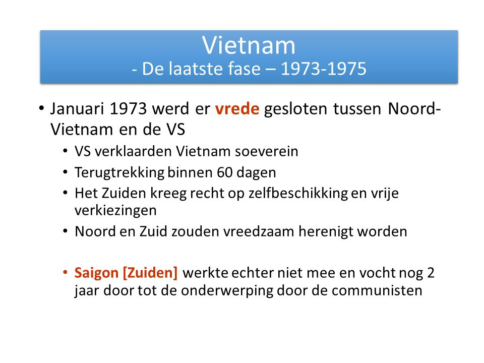 Januari 1973 werd er vrede gesloten tussen Noord- Vietnam en de VS VS verklaarden Vietnam soeverein Terugtrekking binnen 60 dagen Het Zuiden kreeg recht op zelfbeschikking en vrije verkiezingen Noord en Zuid zouden vreedzaam herenigt worden Saigon [Zuiden] werkte echter niet mee en vocht nog 2 jaar door tot de onderwerping door de communisten Vietnam - De laatste fase – 1973-1975 Vietnam - De laatste fase – 1973-1975