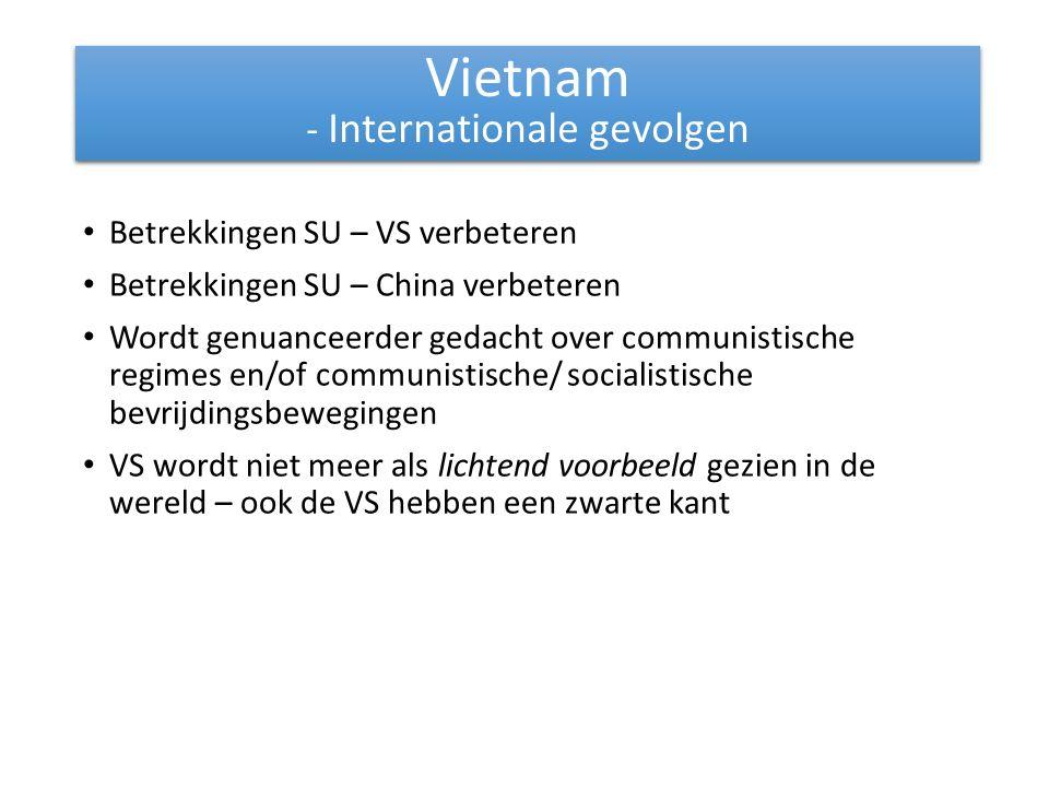 Betrekkingen SU – VS verbeteren Betrekkingen SU – China verbeteren Wordt genuanceerder gedacht over communistische regimes en/of communistische/ socialistische bevrijdingsbewegingen VS wordt niet meer als lichtend voorbeeld gezien in de wereld – ook de VS hebben een zwarte kant Vietnam - Internationale gevolgen Vietnam - Internationale gevolgen