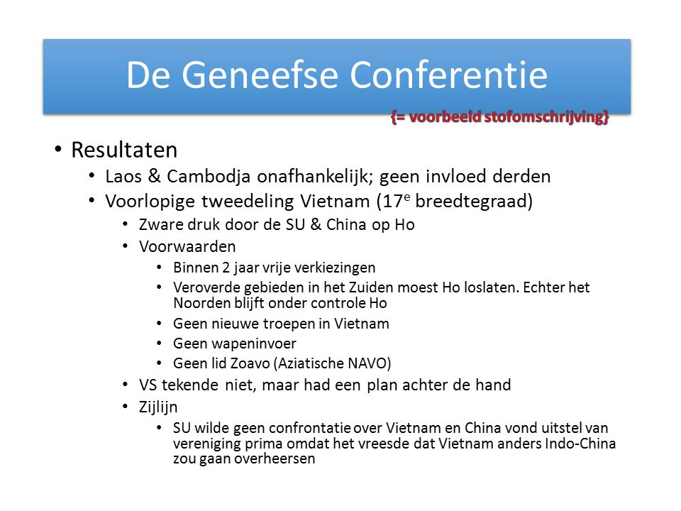Resultaten Laos & Cambodja onafhankelijk; geen invloed derden Voorlopige tweedeling Vietnam (17 e breedtegraad) Zware druk door de SU & China op Ho Voorwaarden Binnen 2 jaar vrije verkiezingen Veroverde gebieden in het Zuiden moest Ho loslaten.