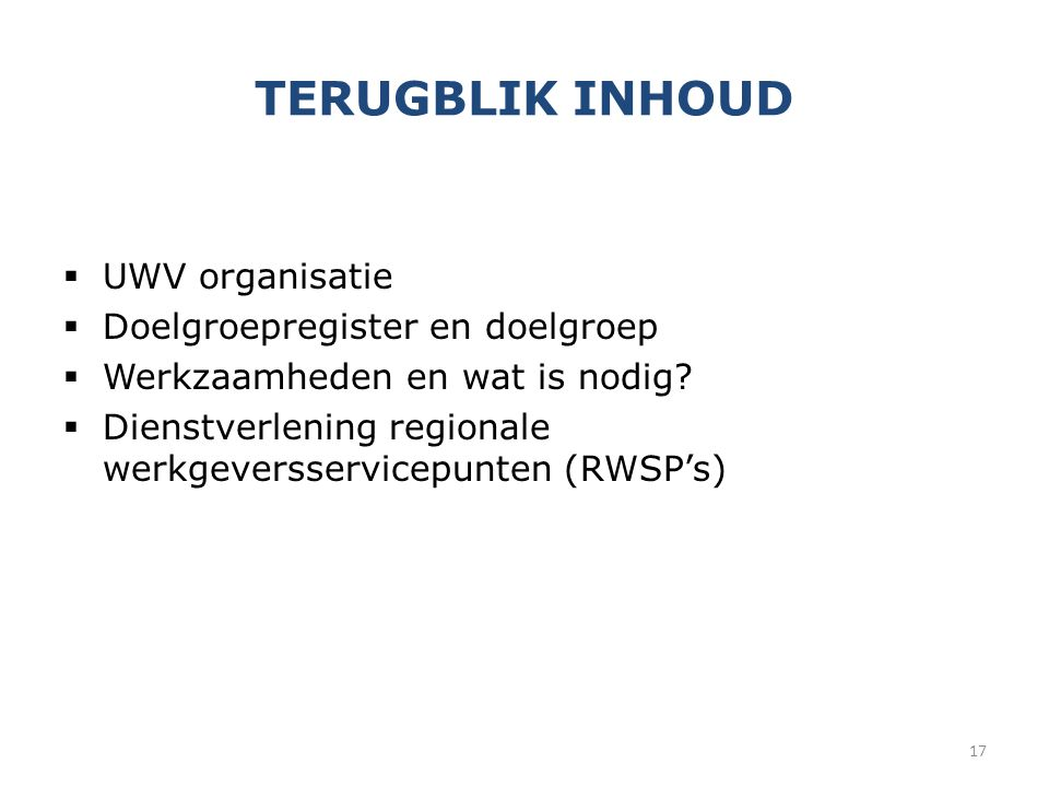 TERUGBLIK INHOUD  UWV organisatie  Doelgroepregister en doelgroep  Werkzaamheden en wat is nodig?  Dienstverlening regionale werkgeversservicepunt