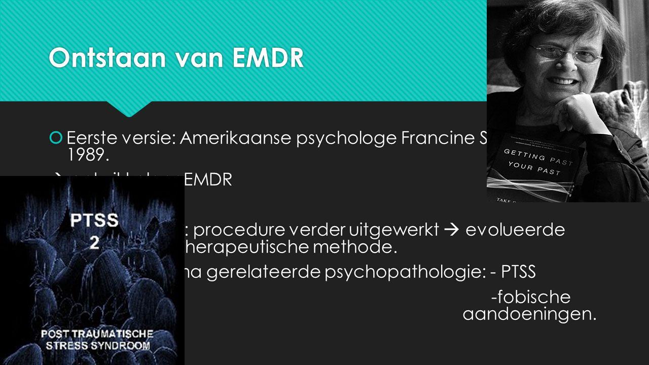 Ontstaan van EMDR  Eerste versie: Amerikaanse psychologe Francine Shapiro in 1989.