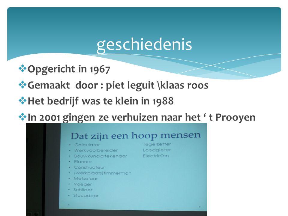  Opgericht in 1967  Gemaakt door : piet leguit \klaas roos  Het bedrijf was te klein in 1988  In 2001 gingen ze verhuizen naar het ' t Prooyen geschiedenis