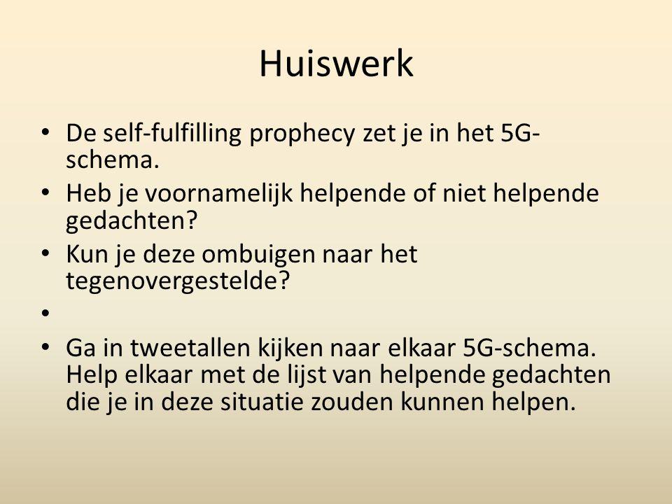 Huiswerk De self-fulfilling prophecy zet je in het 5G- schema. Heb je voornamelijk helpende of niet helpende gedachten? Kun je deze ombuigen naar het