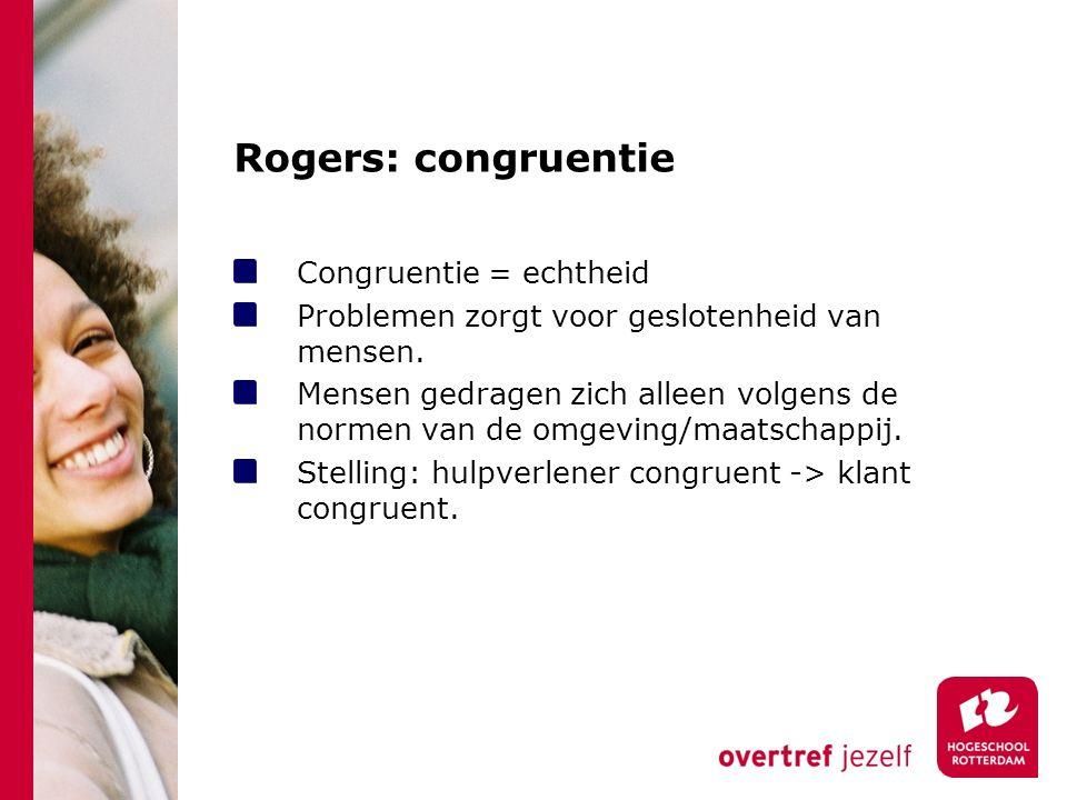 Rogers: congruentie Congruentie = echtheid Problemen zorgt voor geslotenheid van mensen.