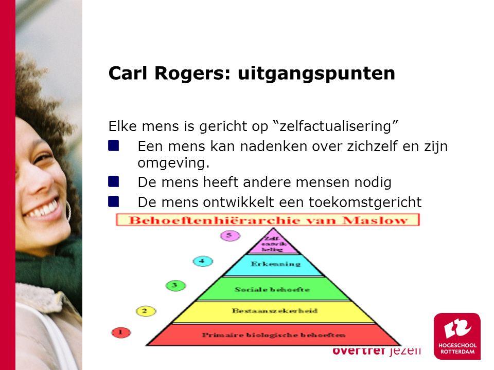 Carl Rogers: uitgangspunten Elke mens is gericht op zelfactualisering Een mens kan nadenken over zichzelf en zijn omgeving.