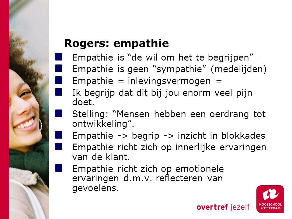 Rogers: empathie Empathie is de wil om het te begrijpen Empathie is geen sympathie (medelijden) Empathie = inlevingsvermogen = Ik begrijp dat dit bij jou enorm veel pijn doet.