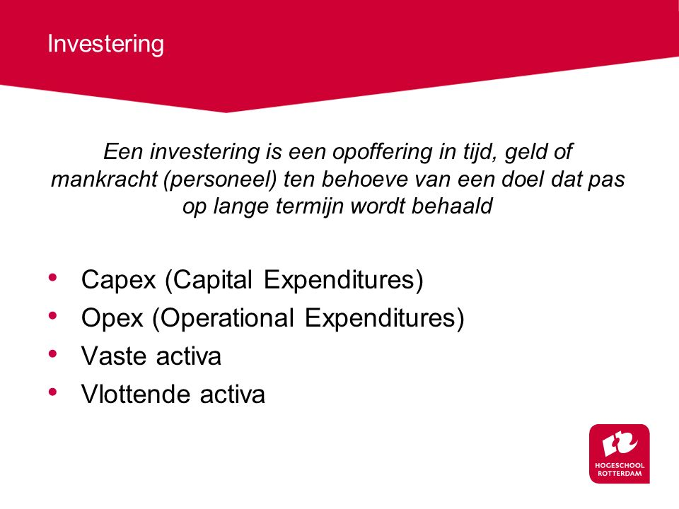 Investering Een investering is een opoffering in tijd, geld of mankracht (personeel) ten behoeve van een doel dat pas op lange termijn wordt behaald Capex (Capital Expenditures) Opex (Operational Expenditures) Vaste activa Vlottende activa