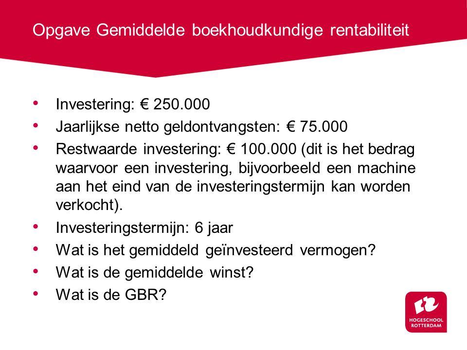 Opgave Gemiddelde boekhoudkundige rentabiliteit Investering: € 250.000 Jaarlijkse netto geldontvangsten: € 75.000 Restwaarde investering: € 100.000 (dit is het bedrag waarvoor een investering, bijvoorbeeld een machine aan het eind van de investeringstermijn kan worden verkocht).