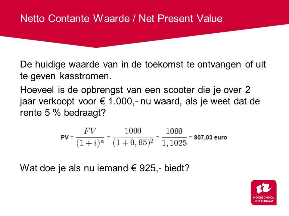 Netto Contante Waarde / Net Present Value De huidige waarde van in de toekomst te ontvangen of uit te geven kasstromen.