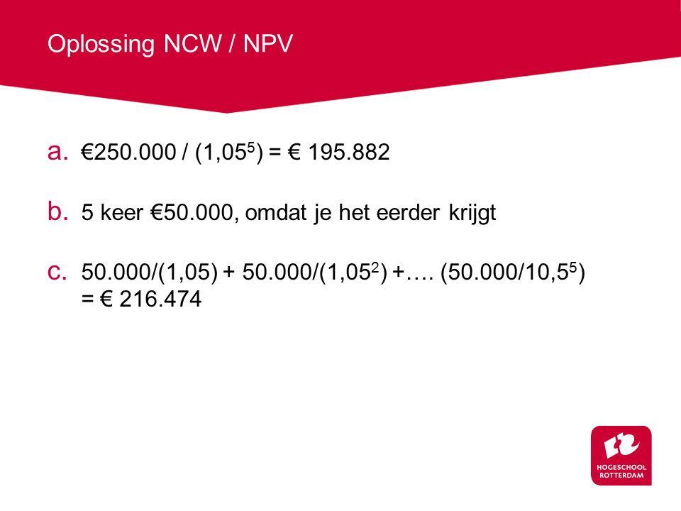 Oplossing NCW / NPV a. €250.000 / (1,05 5 ) = € 195.882 b. 5 keer €50.000, omdat je het eerder krijgt c. 50.000/(1,05) + 50.000/(1,05 2 ) +…. (50.000/
