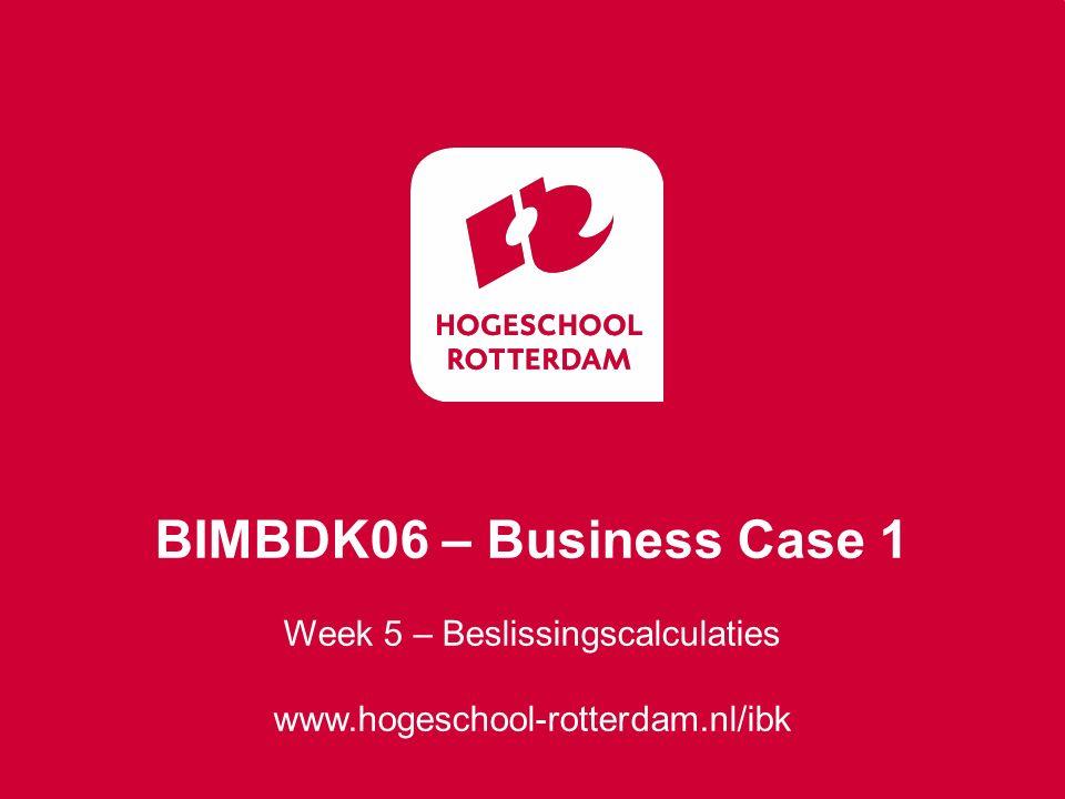 Week 5 – Beslissingscalculaties www.hogeschool-rotterdam.nl/ibk BIMBDK06 – Business Case 1