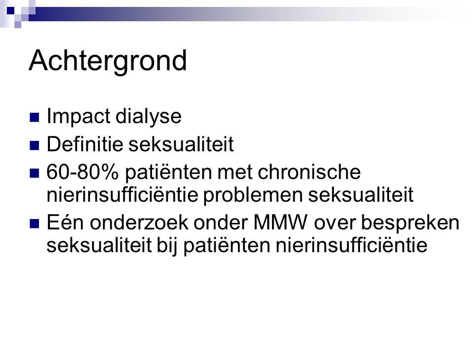 Achtergrond Impact dialyse Definitie seksualiteit 60-80% patiënten met chronische nierinsufficiëntie problemen seksualiteit Eén onderzoek onder MMW over bespreken seksualiteit bij patiënten nierinsufficiëntie