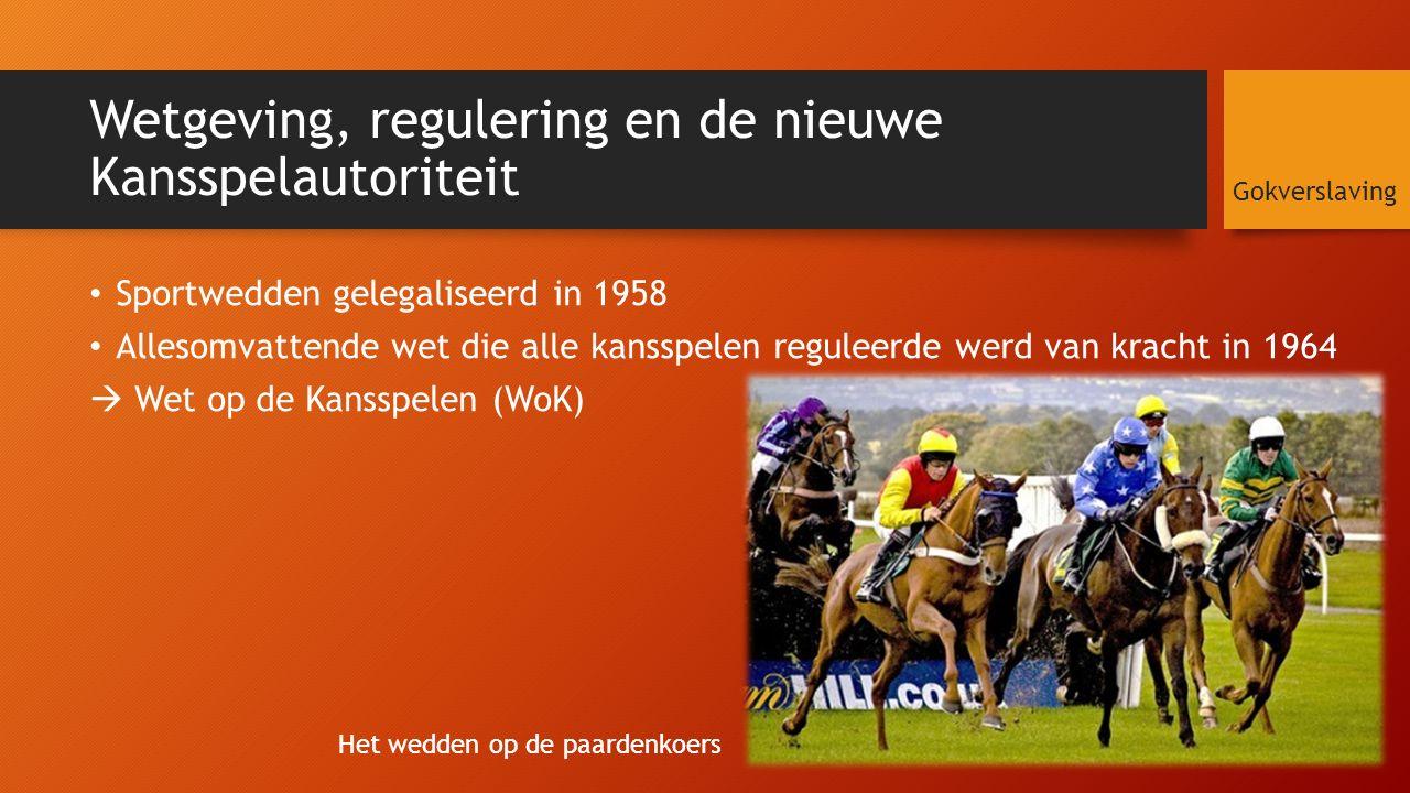 Wetgeving, regulering en de nieuwe Kansspelautoriteit Sportwedden gelegaliseerd in 1958 Allesomvattende wet die alle kansspelen reguleerde werd van kracht in 1964  Wet op de Kansspelen (WoK) Gokverslaving Het wedden op de paardenkoers