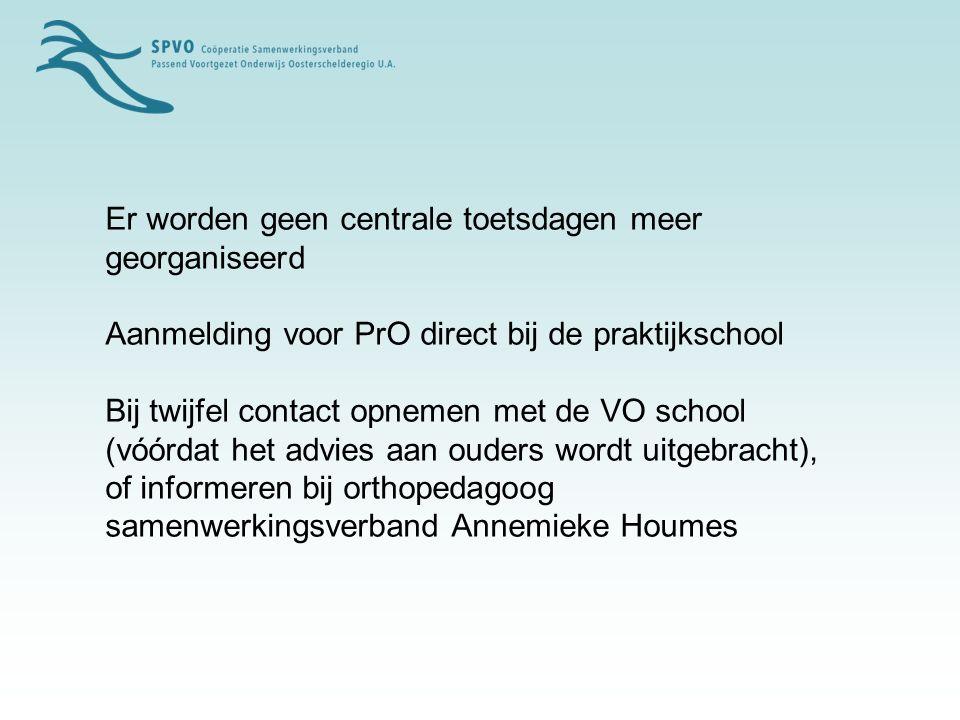 Er worden geen centrale toetsdagen meer georganiseerd Aanmelding voor PrO direct bij de praktijkschool Bij twijfel contact opnemen met de VO school (vóórdat het advies aan ouders wordt uitgebracht), of informeren bij orthopedagoog samenwerkingsverband Annemieke Houmes