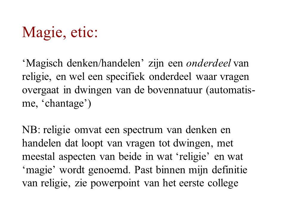 Magie, etic: 'Magisch denken/handelen' zijn een onderdeel van religie, en wel een specifiek onderdeel waar vragen overgaat in dwingen van de bovennatuur (automatis- me, 'chantage') NB: religie omvat een spectrum van denken en handelen dat loopt van vragen tot dwingen, met meestal aspecten van beide in wat 'religie' en wat 'magie' wordt genoemd.