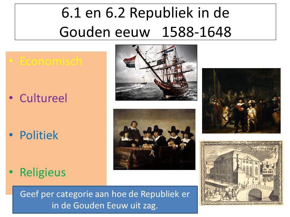6.1 en 6.2 Republiek in de Gouden eeuw 1588-1648 Economisch Cultureel Politiek Religieus Geef per categorie aan hoe de Republiek er in de Gouden Eeuw