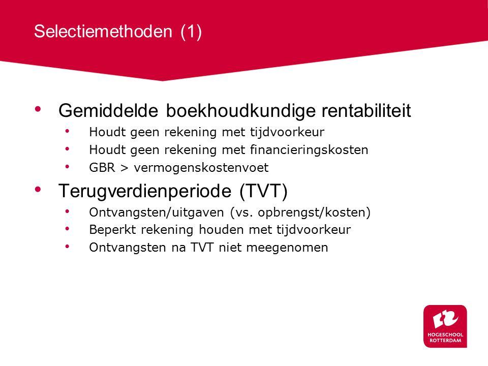 Selectiemethoden (1) Gemiddelde boekhoudkundige rentabiliteit Houdt geen rekening met tijdvoorkeur Houdt geen rekening met financieringskosten GBR > vermogenskostenvoet Terugverdienperiode (TVT) Ontvangsten/uitgaven (vs.