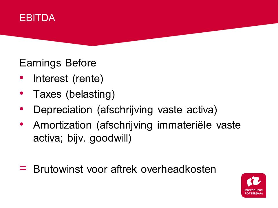 EBITDA Earnings Before Interest (rente) Taxes (belasting) Depreciation (afschrijving vaste activa) Amortization (afschrijving immateriële vaste activa; bijv.