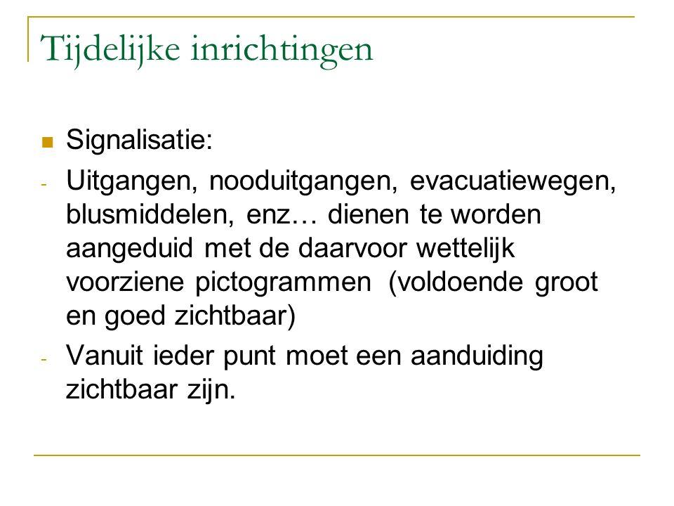 Tijdelijke inrichtingen Signalisatie: - Uitgangen, nooduitgangen, evacuatiewegen, blusmiddelen, enz… dienen te worden aangeduid met de daarvoor wettel