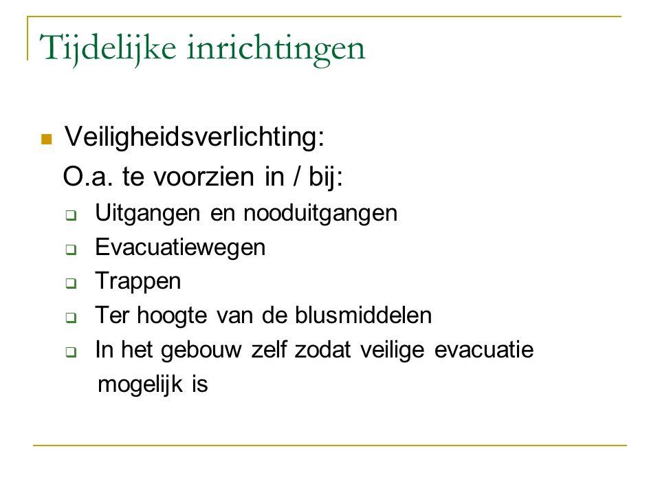 Tijdelijke inrichtingen Veiligheidsverlichting: O.a. te voorzien in / bij:  Uitgangen en nooduitgangen  Evacuatiewegen  Trappen  Ter hoogte van de