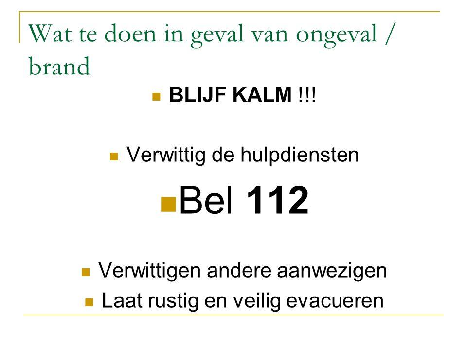 Wat te doen in geval van ongeval / brand BLIJF KALM !!! Verwittig de hulpdiensten Bel 112 Verwittigen andere aanwezigen Laat rustig en veilig evacuere