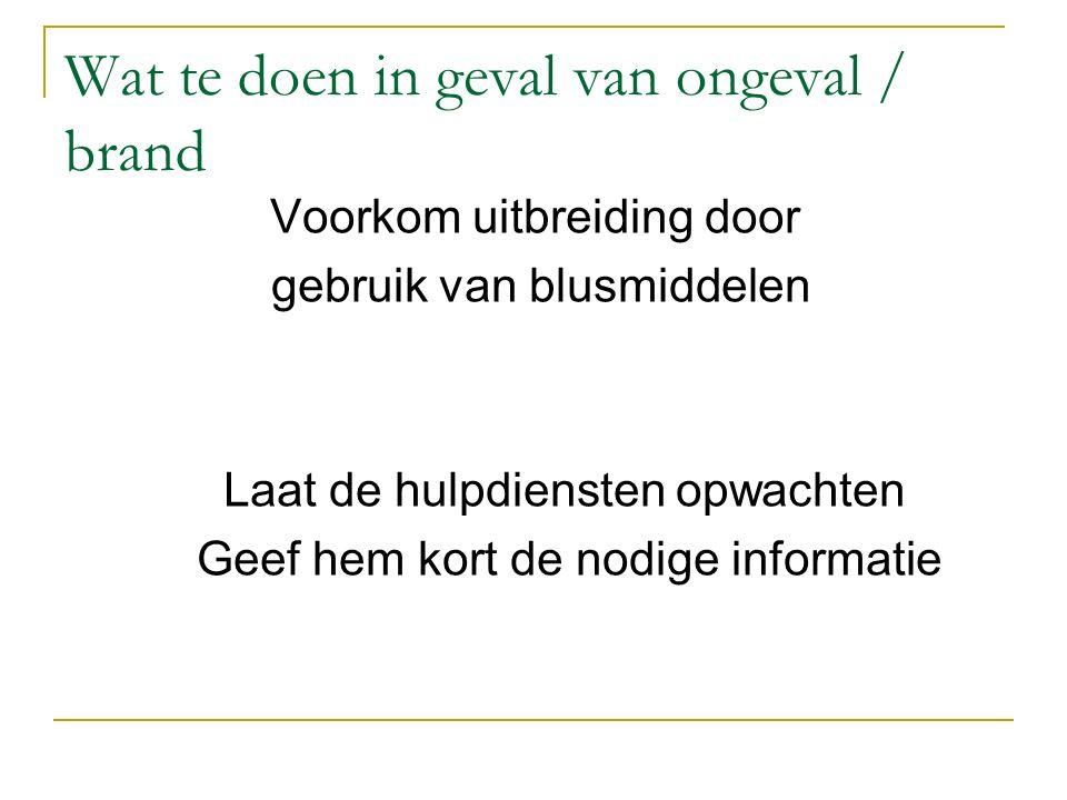 Wat te doen in geval van ongeval / brand Voorkom uitbreiding door gebruik van blusmiddelen Laat de hulpdiensten opwachten Geef hem kort de nodige info