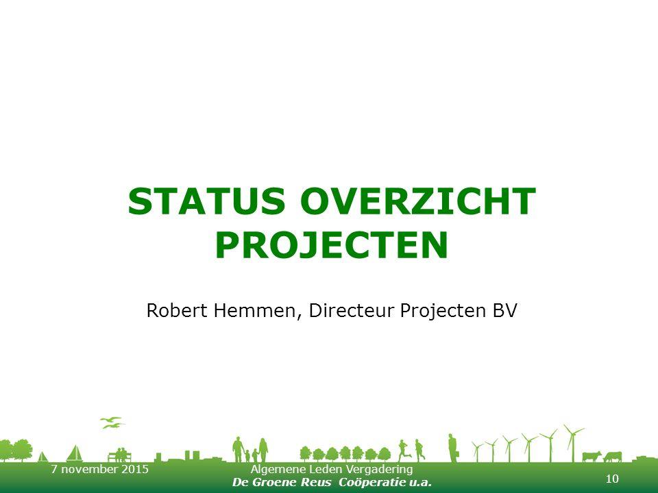 7 november 2015Algemene Leden Vergadering De Groene Reus Coöperatie u.a. STATUS OVERZICHT PROJECTEN Robert Hemmen, Directeur Projecten BV 10