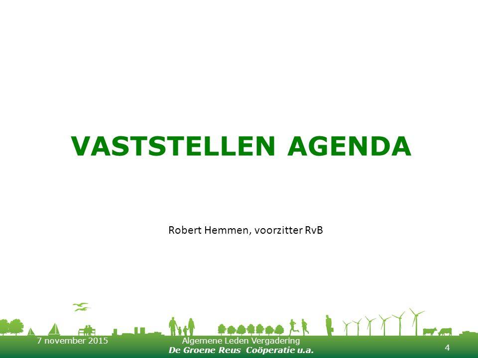7 november 2015Algemene Leden Vergadering De Groene Reus Coöperatie u.a. VASTSTELLEN AGENDA 4 Robert Hemmen, voorzitter RvB