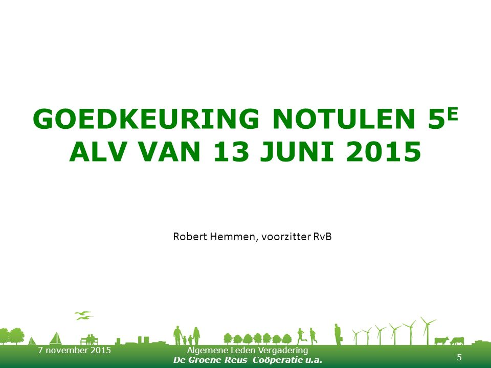 7 november 2015Algemene Leden Vergadering De Groene Reus Coöperatie u.a. GOEDKEURING NOTULEN 5 E ALV VAN 13 JUNI 2015 5 Robert Hemmen, voorzitter RvB