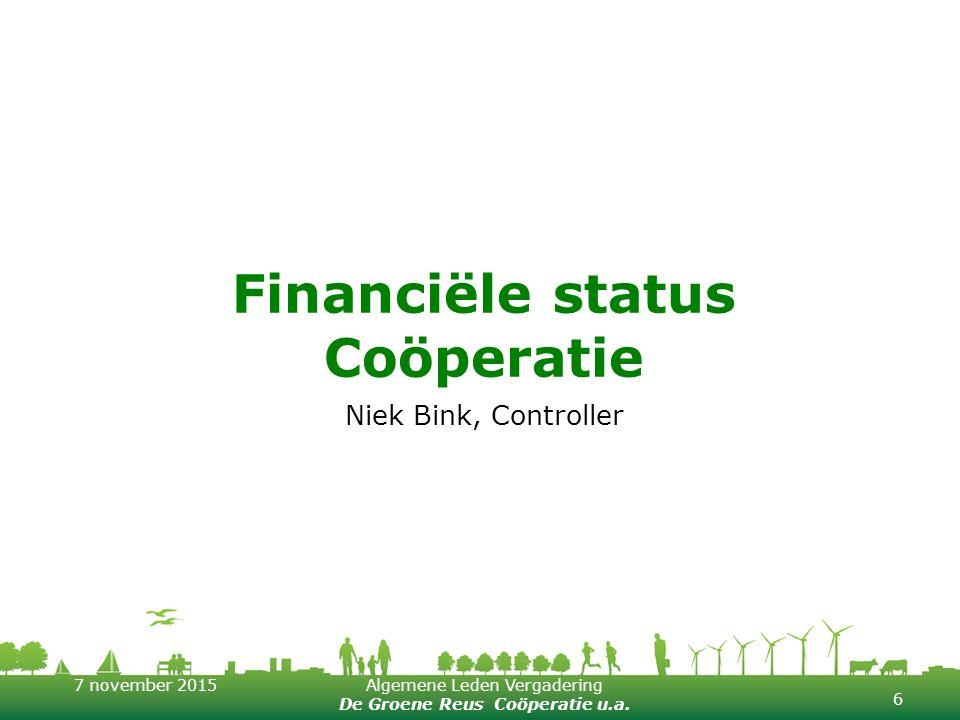 7 november 2015Algemene Leden Vergadering De Groene Reus Coöperatie u.a. Financiële status Coöperatie Niek Bink, Controller 6