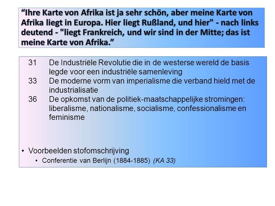31 De Industriële Revolutie die in de westerse wereld de basis legde voor een industriële samenleving 33De moderne vorm van imperialisme die verband hield met de industrialisatie 36De opkomst van de politiek-maatschappelijke stromingen: liberalisme, nationalisme, socialisme, confessionalisme en feminisme Voorbeelden stofomschrijving Conferentie van Berlijn (1884-1885) (KA 33)